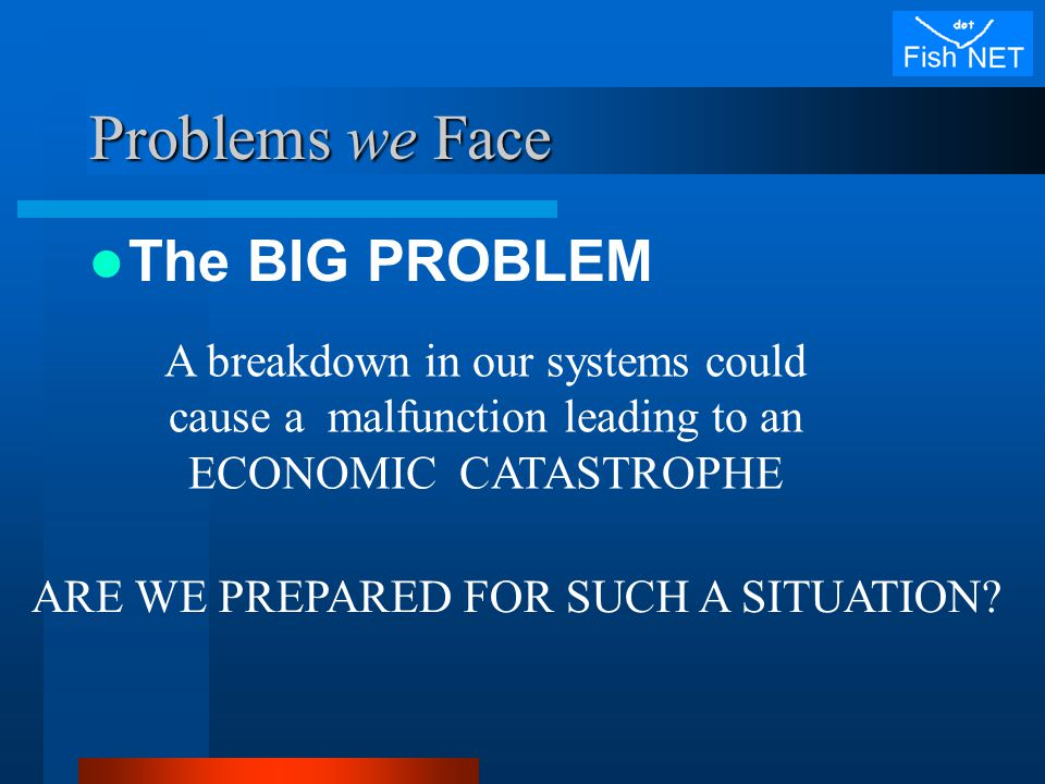 Problems we Face The BIG PROBLEM A breakdown in our systems could cause a malfunction leading to an ECONOMIC CATASTROPHE ARE WE PREPARED FOR SUCH A SITUATION