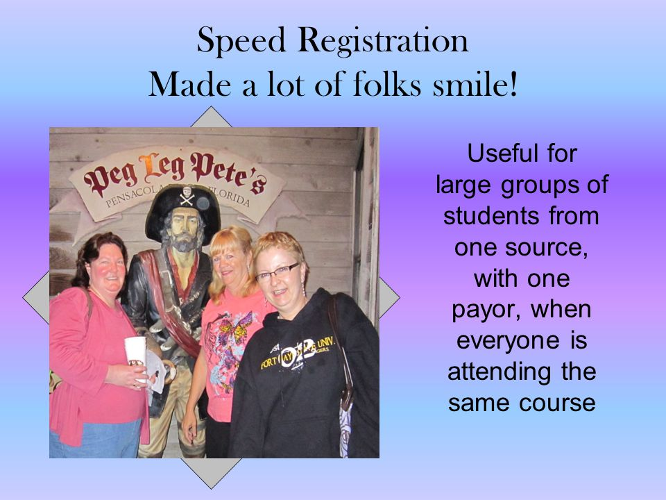Speed Registration Made a lot of folks smile! Useful for large groups of students from one source, with one payor, when everyone is attending the same
