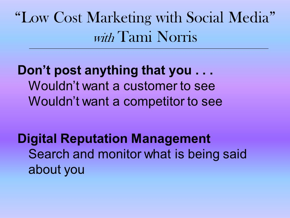 """Low Cost Marketing with Social Media"" with Tami Norris Don't post anything that you... Wouldn't want a customer to see Wouldn't want a competitor to"
