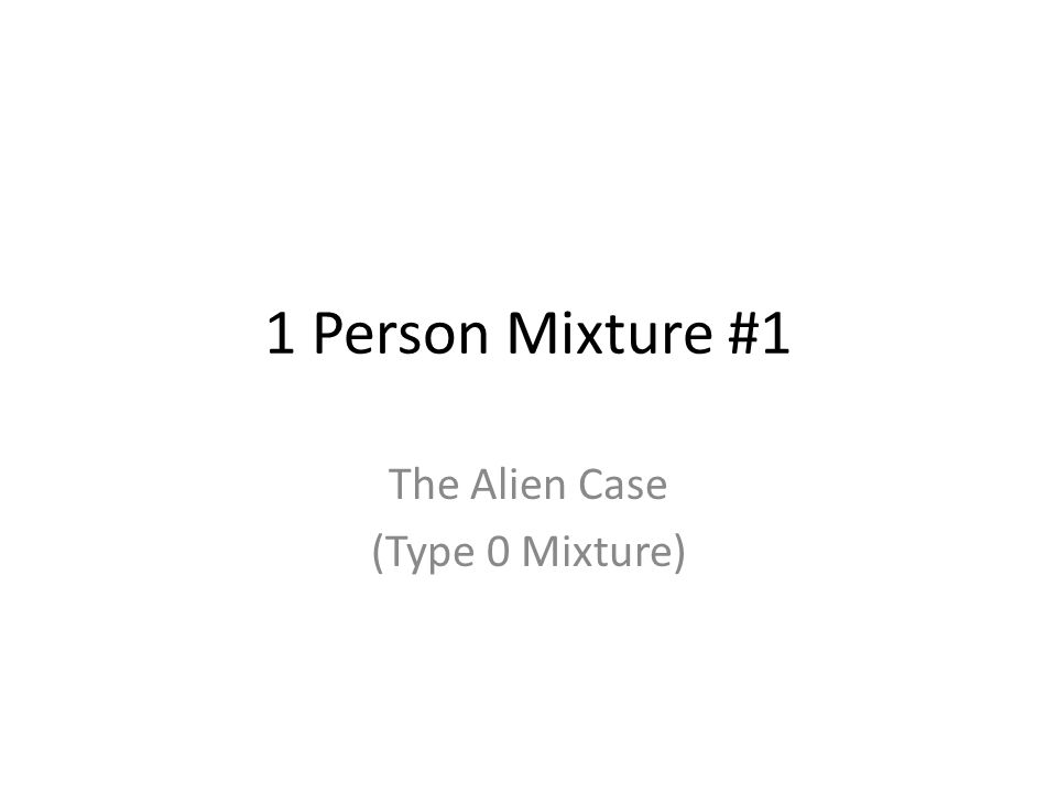 1 Person Mixture #1 The Alien Case (Type 0 Mixture)