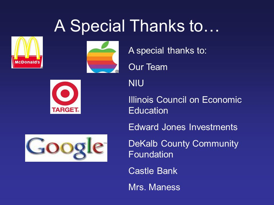 A Special Thanks to… A special thanks to: Our Team NIU Illinois Council on Economic Education Edward Jones Investments DeKalb County Community Foundat