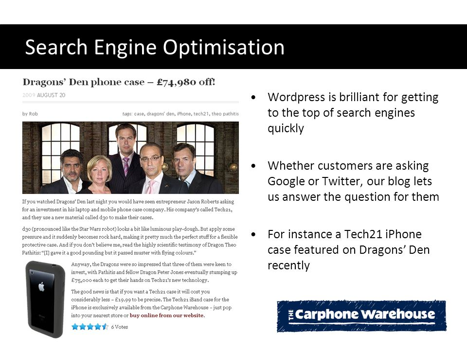 Search Engine Optimisation Wordpress is brilliant for getting to the top of search engines quickly Whether customers are asking Google or Twitter, our blog lets us answer the question for them For instance a Tech21 iPhone case featured on Dragons' Den recently
