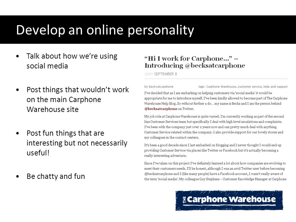 Develop an online personality Talk about how we're using social media Post things that wouldn't work on the main Carphone Warehouse site Post fun things that are interesting but not necessarily useful.