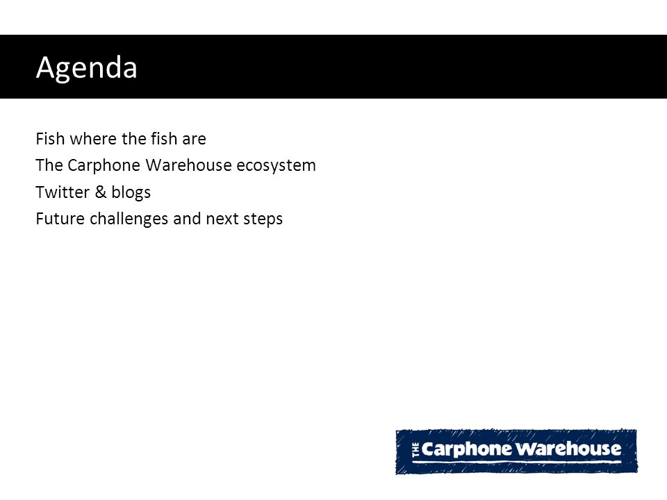 Agenda Fish where the fish are The Carphone Warehouse ecosystem Twitter & blogs Future challenges and next steps