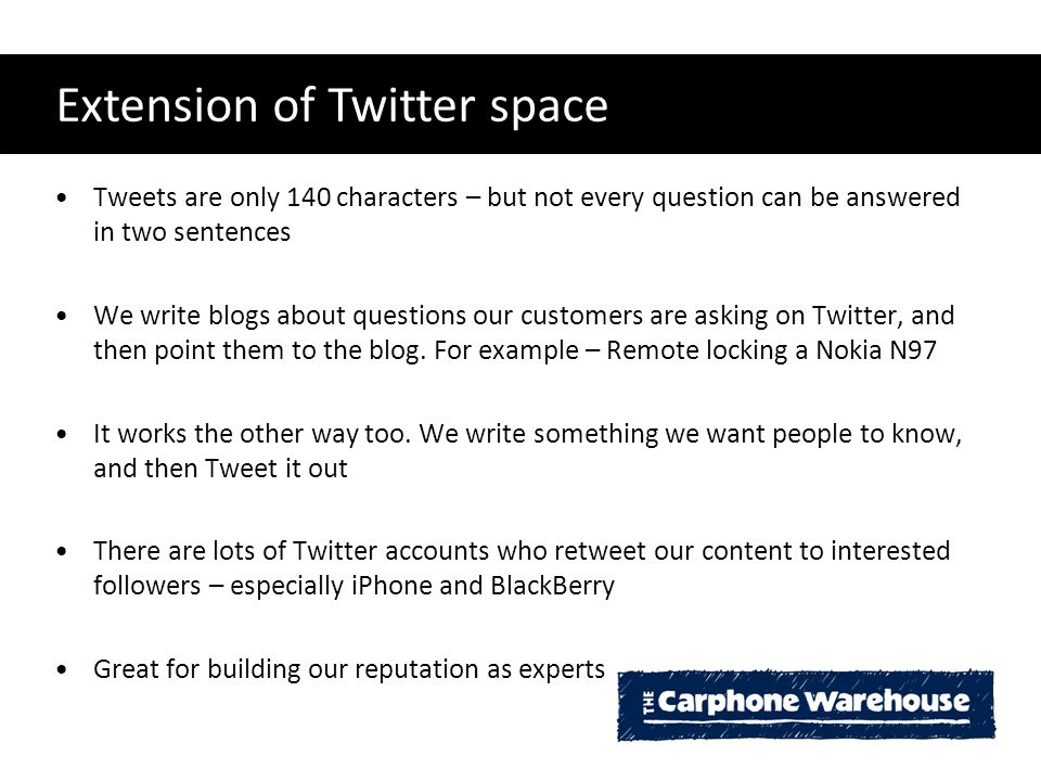 Extension of Twitter space Tweets are only 140 characters – but not every question can be answered in two sentences We write blogs about questions our customers are asking on Twitter, and then point them to the blog.