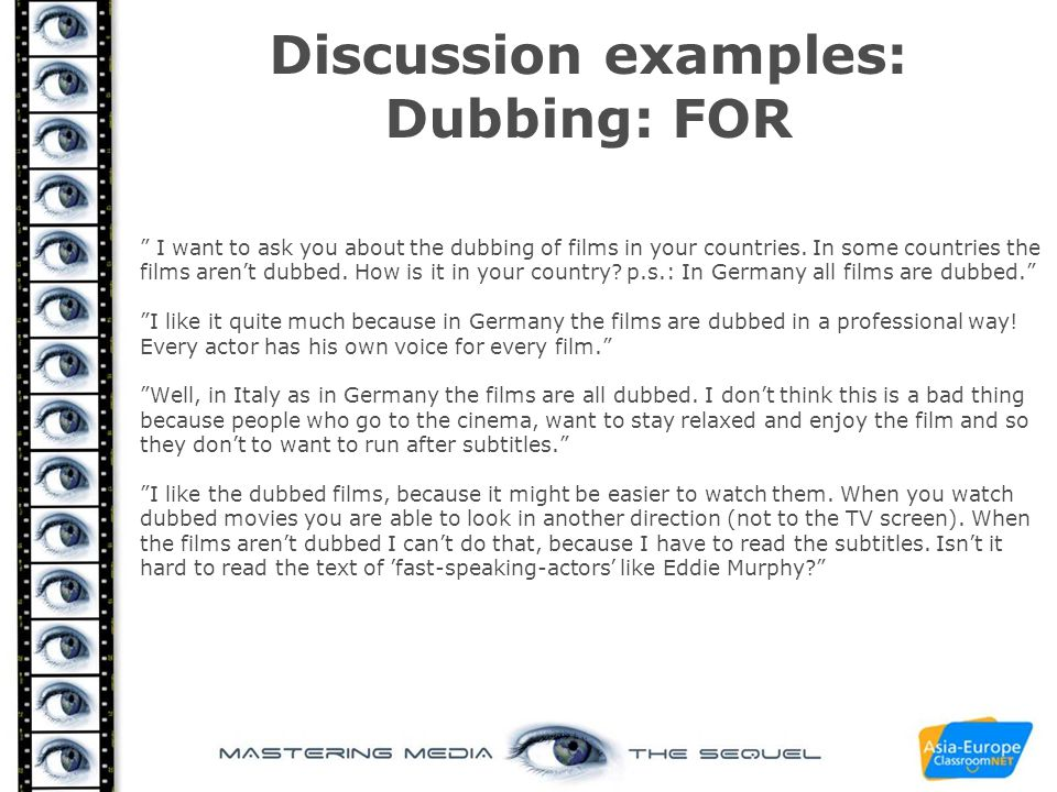 "Discussion examples: Dubbing: FOR "" I want to ask you about the dubbing of films in your countries. In some countries the films aren't dubbed. How is"