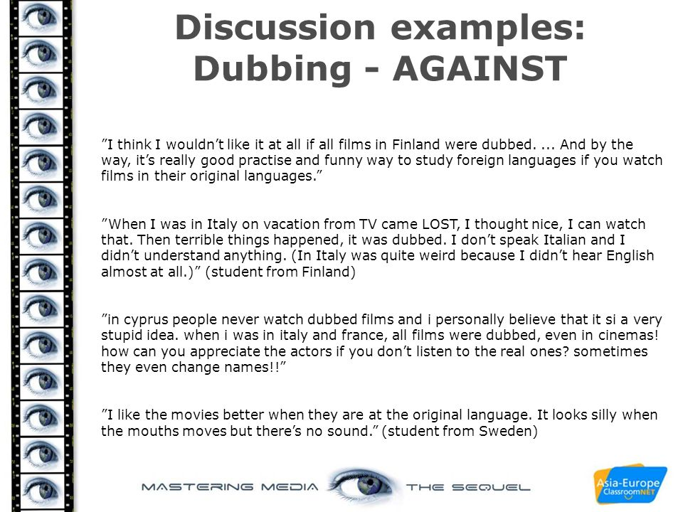 "Discussion examples: Dubbing - AGAINST ""I think I wouldn't like it at all if all films in Finland were dubbed.... And by the way, it's really good pra"