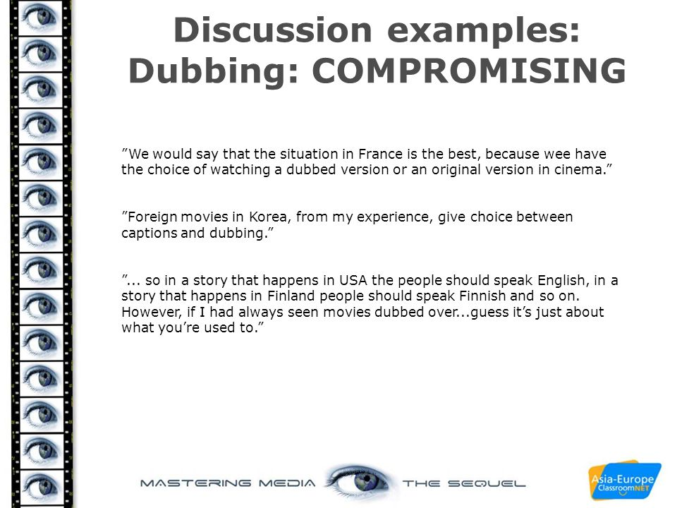 "Discussion examples: Dubbing: COMPROMISING ""We would say that the situation in France is the best, because wee have the choice of watching a dubbed ve"