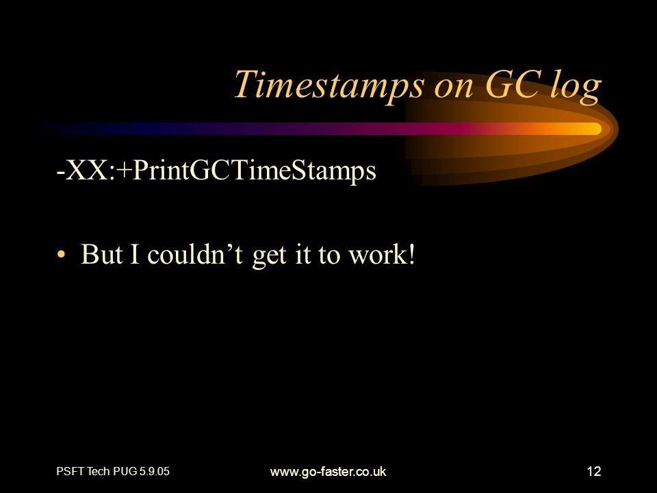 PSFT Tech PUG 5.9.05 www.go-faster.co.uk12 Timestamps on GC log -XX:+PrintGCTimeStamps But I couldn't get it to work!