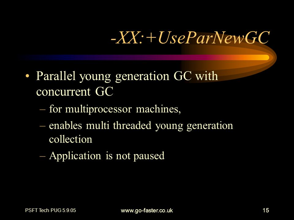 PSFT Tech PUG 5.9.05 www.go-faster.co.uk15 -XX:+UseParNewGC Parallel young generation GC with concurrent GC –for multiprocessor machines, –enables multi threaded young generation collection –Application is not paused
