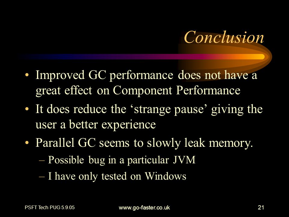 PSFT Tech PUG 5.9.05 www.go-faster.co.uk21 Conclusion Improved GC performance does not have a great effect on Component Performance It does reduce the 'strange pause' giving the user a better experience Parallel GC seems to slowly leak memory.