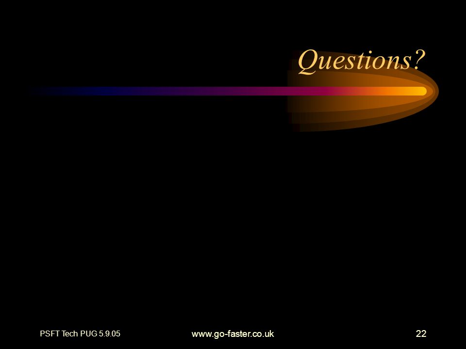 PSFT Tech PUG 5.9.05 www.go-faster.co.uk22 Questions?