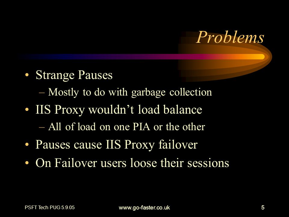PSFT Tech PUG 5.9.05 www.go-faster.co.uk5 Problems Strange Pauses –Mostly to do with garbage collection IIS Proxy wouldn't load balance –All of load o