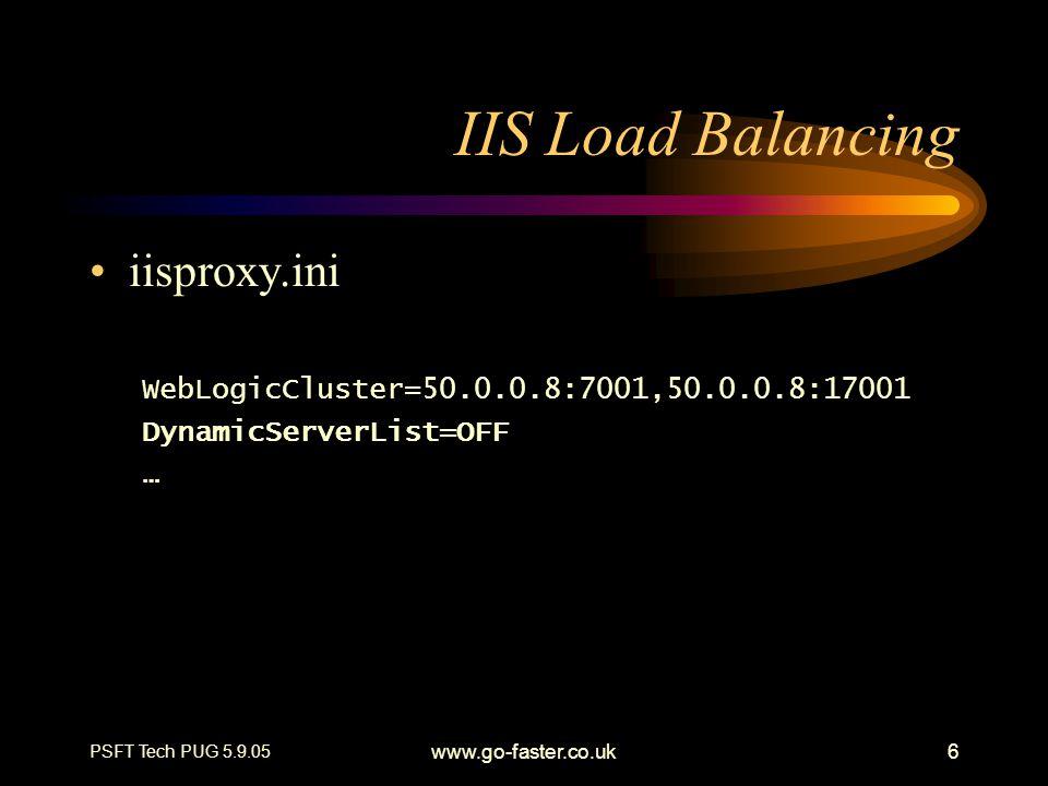 PSFT Tech PUG 5.9.05 www.go-faster.co.uk6 IIS Load Balancing iisproxy.ini WebLogicCluster=50.0.0.8:7001,50.0.0.8:17001 DynamicServerList=OFF …