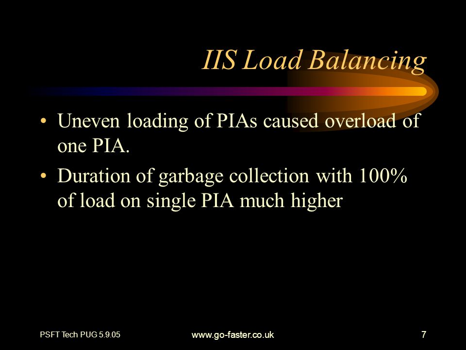 PSFT Tech PUG 5.9.05 www.go-faster.co.uk7 IIS Load Balancing Uneven loading of PIAs caused overload of one PIA. Duration of garbage collection with 10
