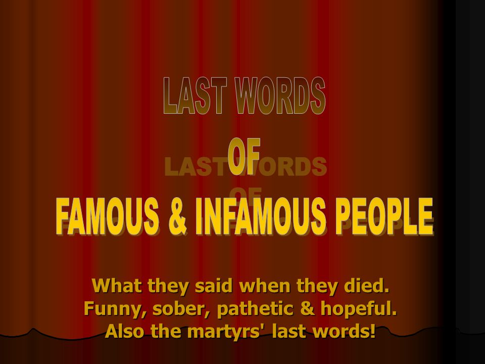 What they said when they died. Funny, sober, pathetic & hopeful. Also the martyrs' last words!