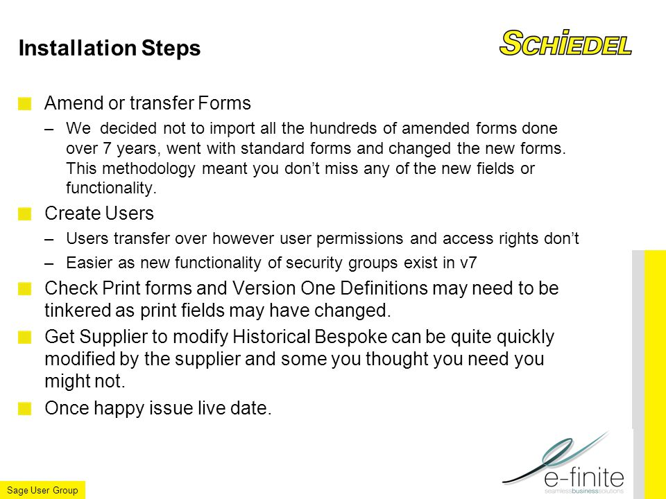 Sage User Group Installation Steps Amend or transfer Forms –We decided not to import all the hundreds of amended forms done over 7 years, went with standard forms and changed the new forms.