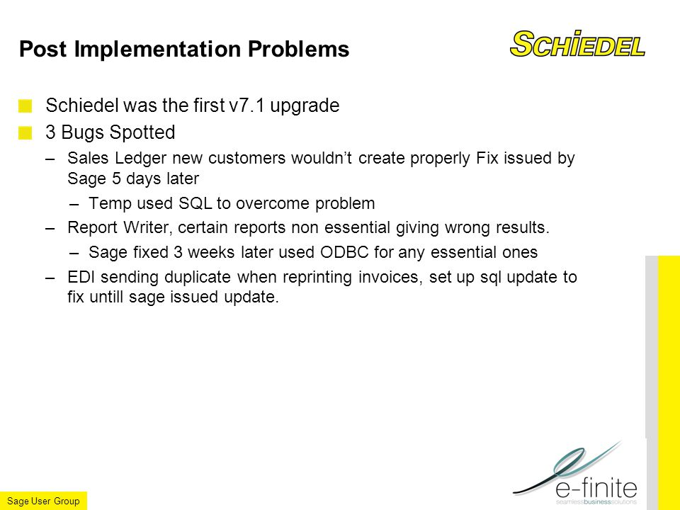 Sage User Group Post Implementation Problems Schiedel was the first v7.1 upgrade 3 Bugs Spotted –Sales Ledger new customers wouldn't create properly Fix issued by Sage 5 days later –Temp used SQL to overcome problem –Report Writer, certain reports non essential giving wrong results.