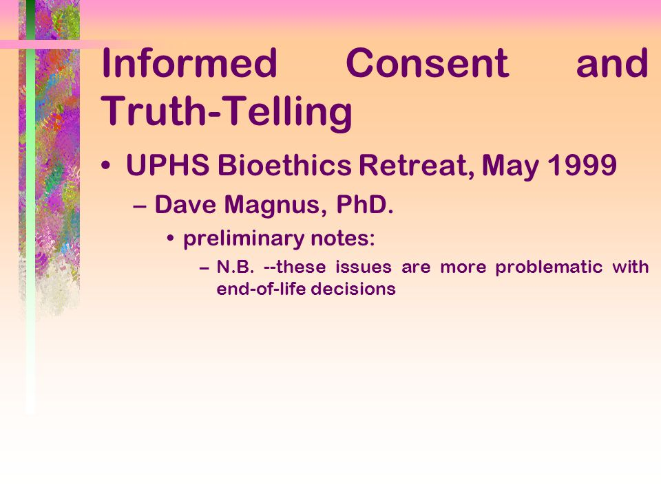 Informed Consent and Truth-Telling UPHS Bioethics Retreat, May 1999 –Dave Magnus, PhD.