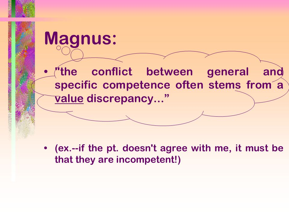 Magnus: the conflict between general and specific competence often stems from a value discrepancy... (ex.--if the pt.
