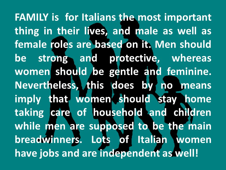 FAMILY is for Italians the most important thing in their lives, and male as well as female roles are based on it. Men should be strong and protective,