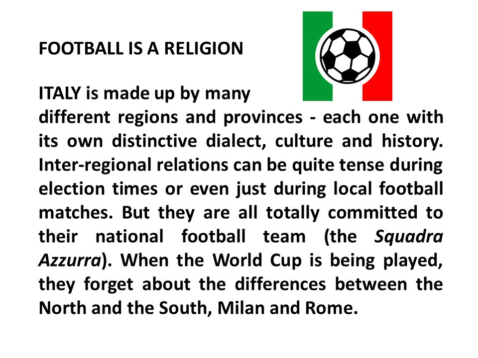 FOOTBALL IS A RELIGION ITALY is made up by many different regions and provinces - each one with its own distinctive dialect, culture and history. Inte