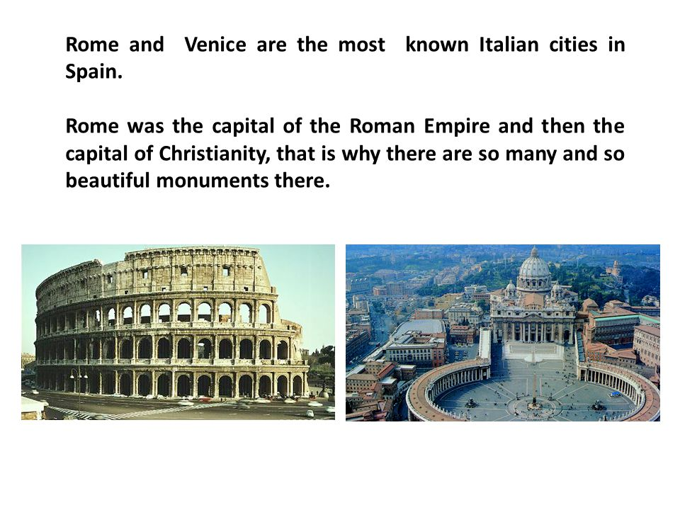 Rome and Venice are the most known Italian cities in Spain. Rome was the capital of the Roman Empire and then the capital of Christianity, that is why