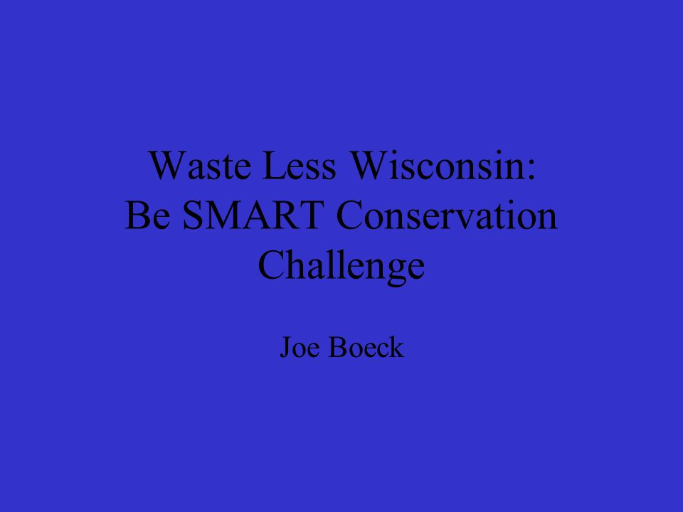 Waste Less Wisconsin: Be SMART Conservation Challenge Joe Boeck