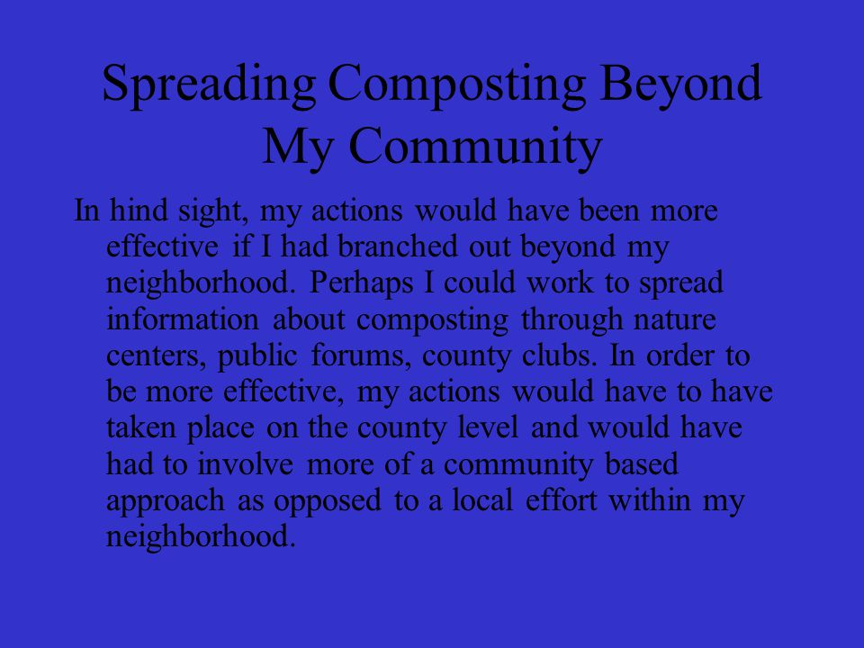 Spreading Composting Beyond My Community In hind sight, my actions would have been more effective if I had branched out beyond my neighborhood.