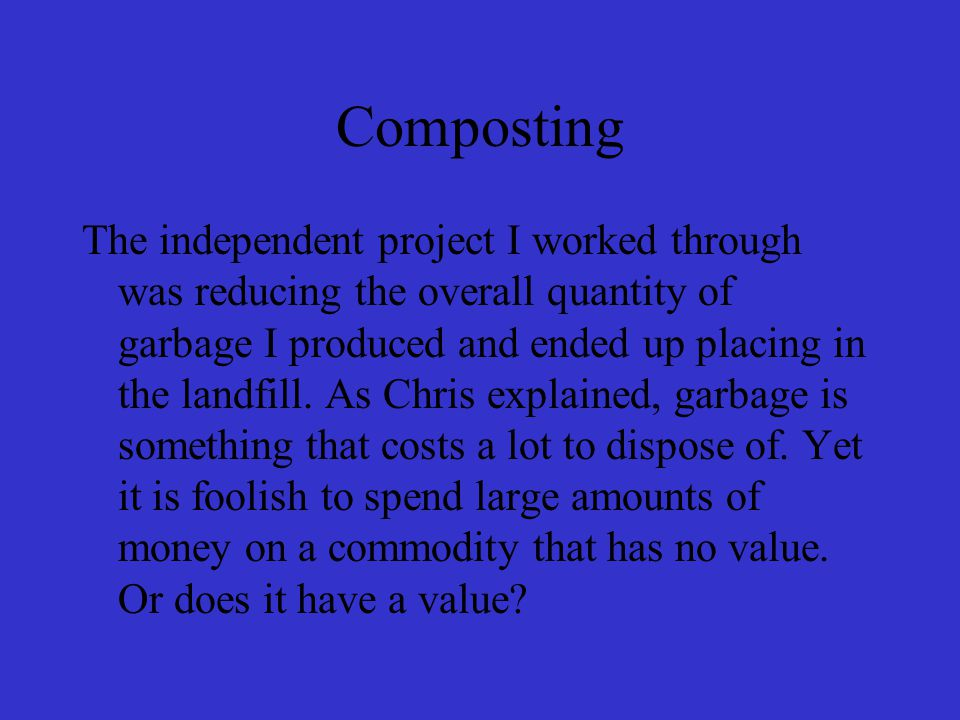 Waste Reduction and Brainstorming While waste reduction is a very complex and broad issue, and my efforts to compost only encompass one major component of waste reduction (and ten hours of work on my project has only allowed me to scratch the surface of the broader issue of waste reduction), my presentation won't just be a discussion of my composting efforts, but will include a more general account of trends I have noticed in terms of my family's garbage waste production, and how Waste Less Wisconsin has allowed me to see everyday behaviors and practices through the perspective of someone who's interested in reducing waste.