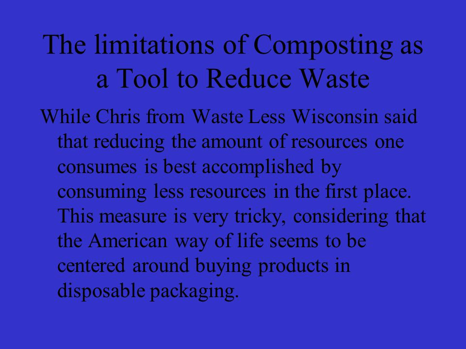 The limitations of Composting as a Tool to Reduce Waste While Chris from Waste Less Wisconsin said that reducing the amount of resources one consumes is best accomplished by consuming less resources in the first place.