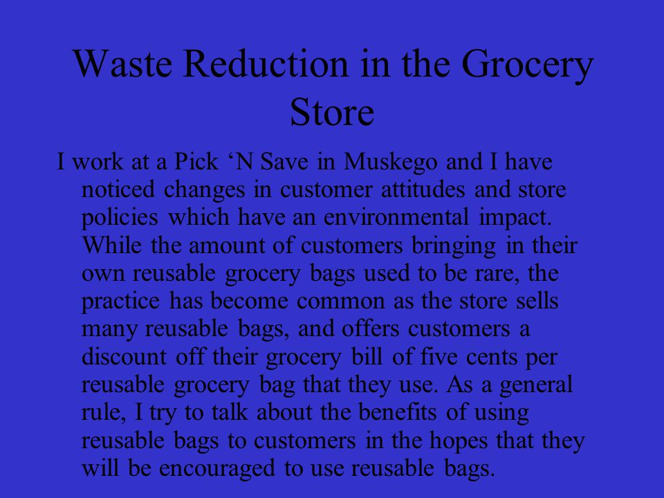 Waste Reduction in the Grocery Store I work at a Pick 'N Save in Muskego and I have noticed changes in customer attitudes and store policies which have an environmental impact.