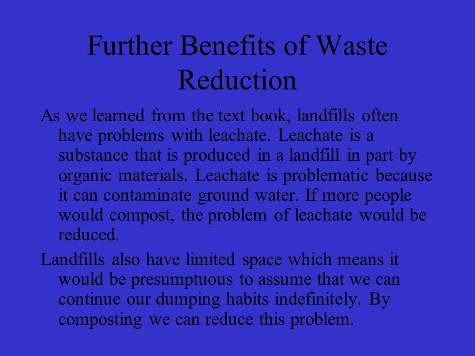Further Benefits of Waste Reduction As we learned from the text book, landfills often have problems with leachate.