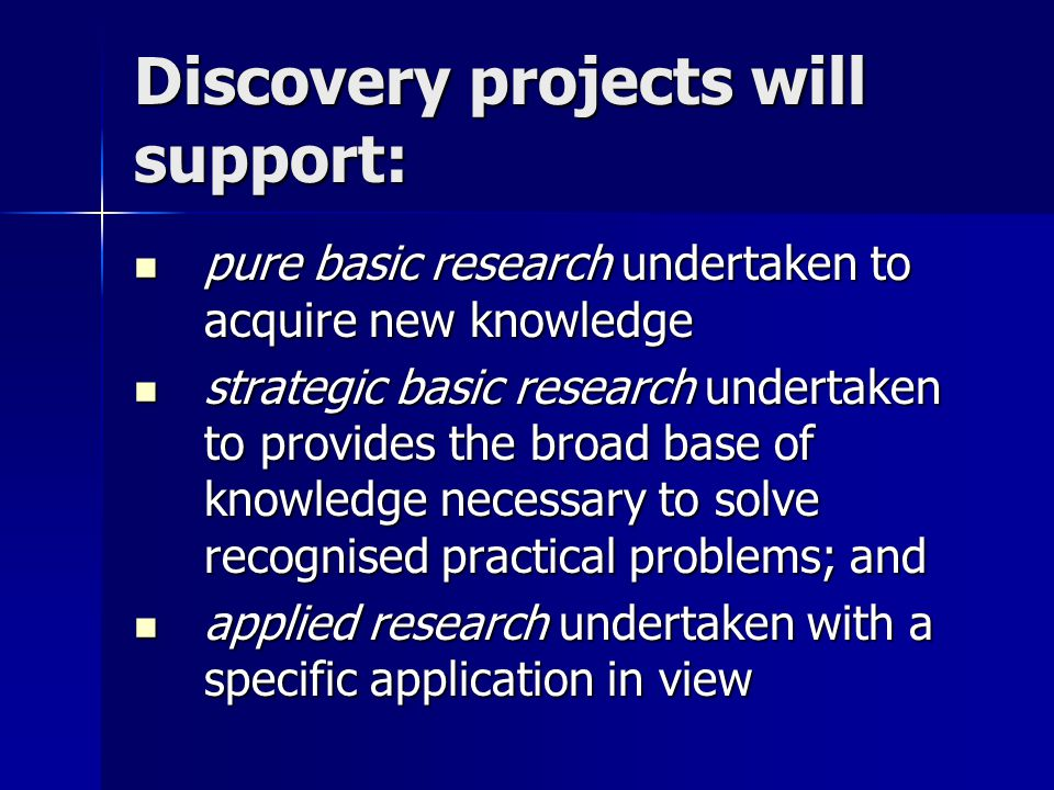 Discovery projects will support: pure basic research undertaken to acquire new knowledge pure basic research undertaken to acquire new knowledge strategic basic research undertaken to provides the broad base of knowledge necessary to solve recognised practical problems; and strategic basic research undertaken to provides the broad base of knowledge necessary to solve recognised practical problems; and applied research undertaken with a specific application in view applied research undertaken with a specific application in view