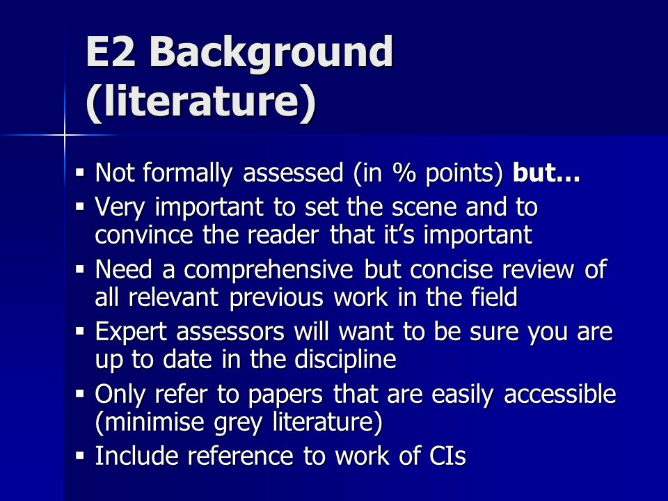 E2 Background (literature)  Not formally assessed (in % points) but…  Very important to set the scene and to convince the reader that it's important  Need a comprehensive but concise review of all relevant previous work in the field  Expert assessors will want to be sure you are up to date in the discipline  Only refer to papers that are easily accessible (minimise grey literature)  Include reference to work of CIs
