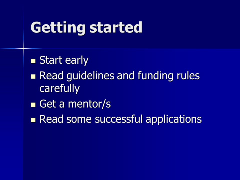 Getting started Start early Start early Read guidelines and funding rules carefully Read guidelines and funding rules carefully Get a mentor/s Get a mentor/s Read some successful applications Read some successful applications
