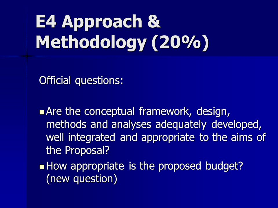 E4 Approach & Methodology (20%) Official questions: Are the conceptual framework, design, methods and analyses adequately developed, well integrated and appropriate to the aims of the Proposal.