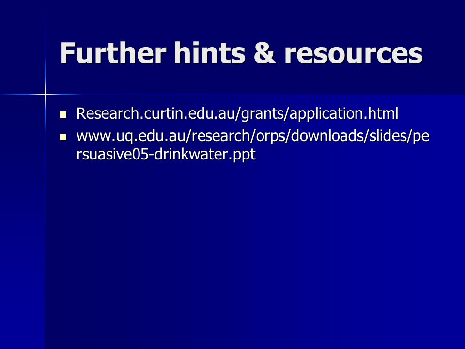 Further hints & resources Research.curtin.edu.au/grants/application.html Research.curtin.edu.au/grants/application.html www.uq.edu.au/research/orps/downloads/slides/pe rsuasive05-drinkwater.ppt www.uq.edu.au/research/orps/downloads/slides/pe rsuasive05-drinkwater.ppt