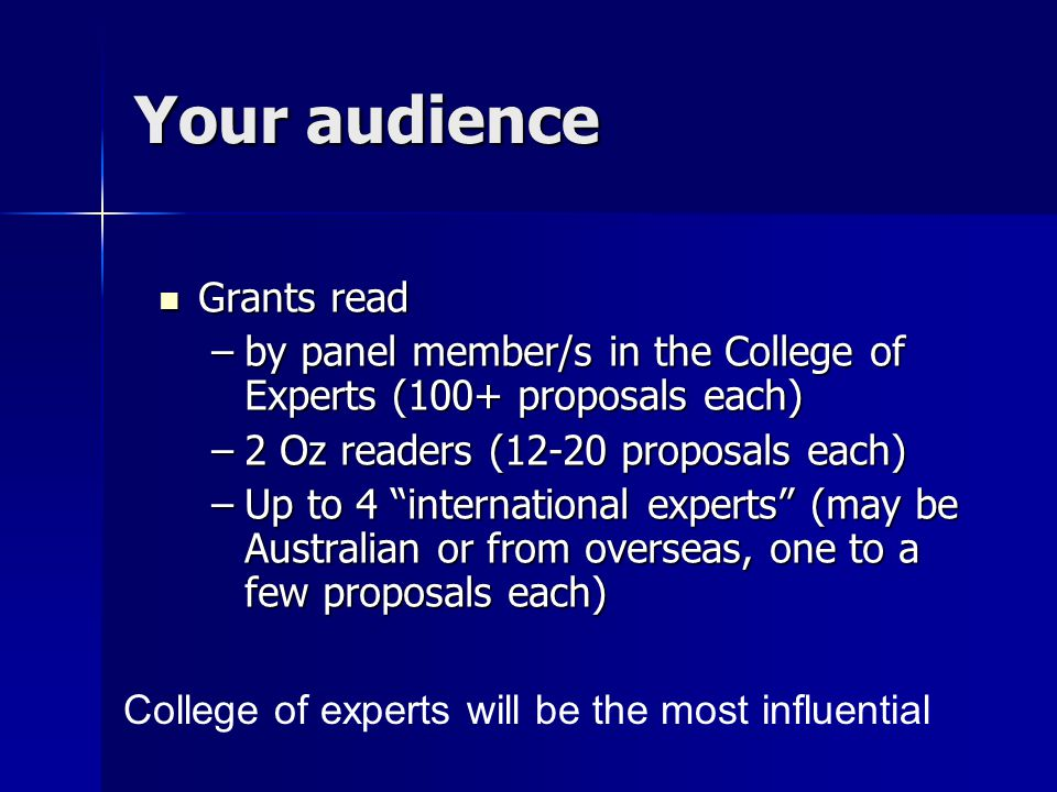 Your audience Grants read Grants read –by panel member/s in the College of Experts (100+ proposals each) –2 Oz readers (12-20 proposals each) –Up to 4 international experts (may be Australian or from overseas, one to a few proposals each) College of experts will be the most influential