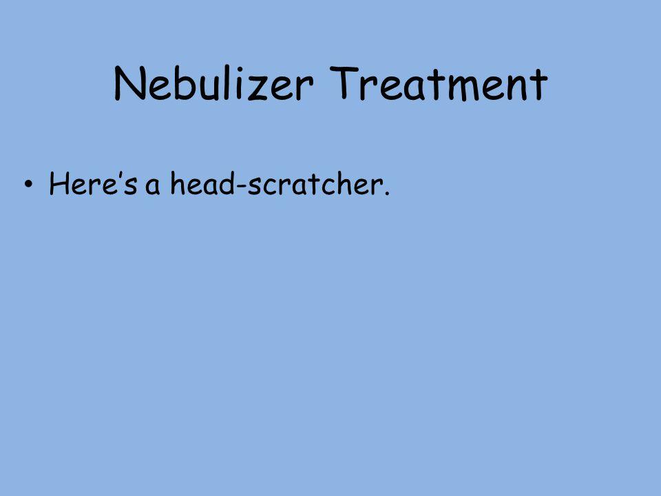 Nebulizer Treatment Here's a head-scratcher.