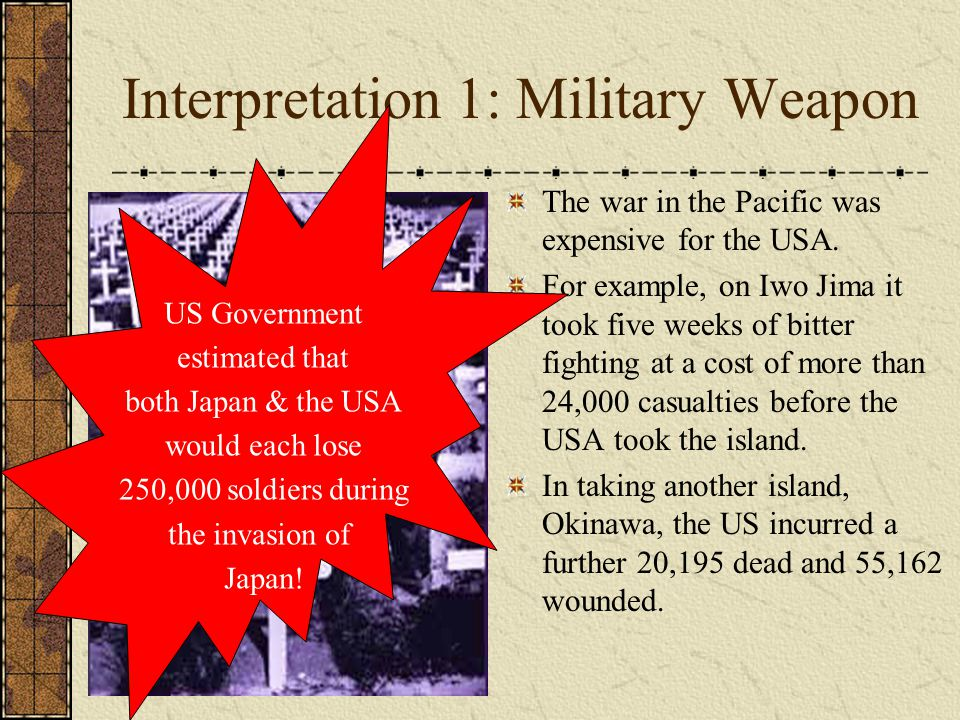 Interpretation 1: Military Weapon The war in the Pacific was expensive for the USA. For example, on Iwo Jima it took five weeks of bitter fighting at