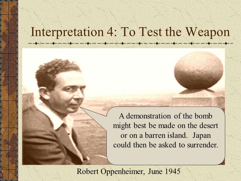 Interpretation 4: To Test the Weapon A demonstration in an uninhabited area was not regarded as likely to make Japan surrender.