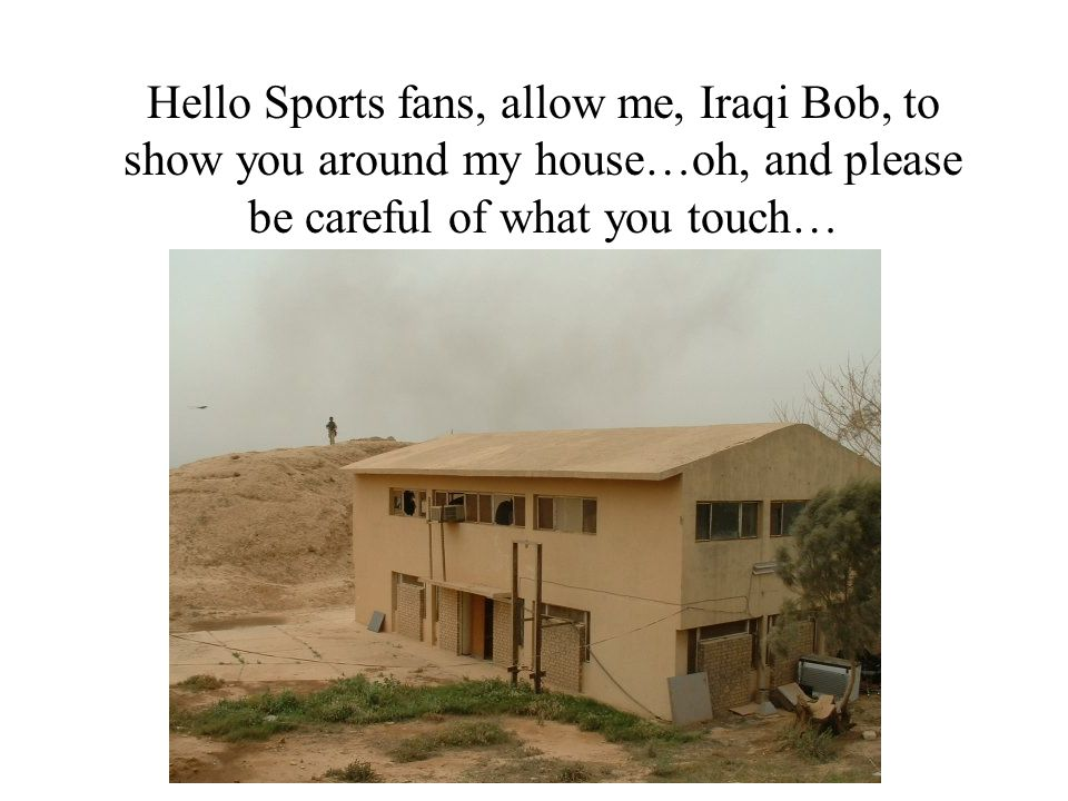 Hello Sports fans, allow me, Iraqi Bob, to show you around my house…oh, and please be careful of what you touch…