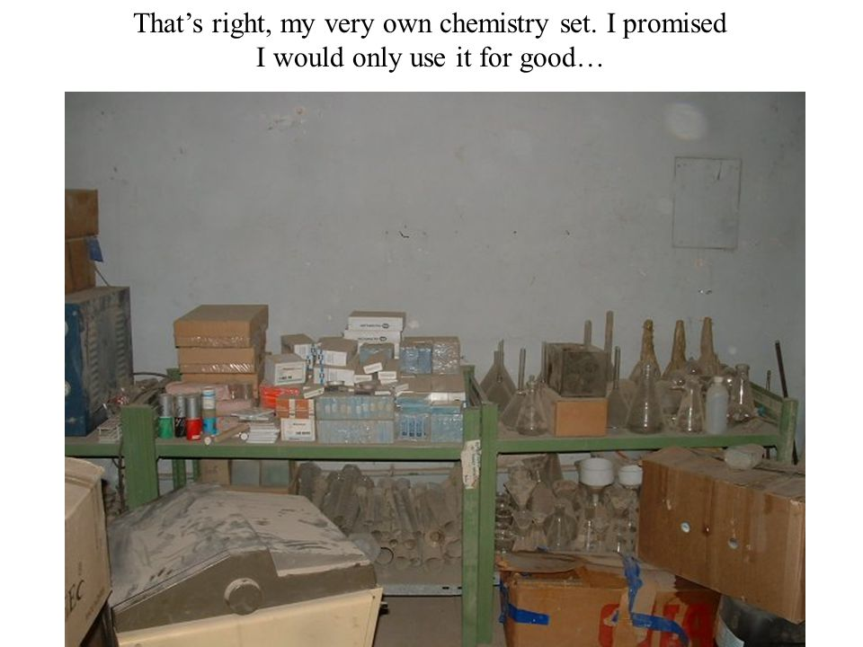 That's right, my very own chemistry set. I promised I would only use it for good…