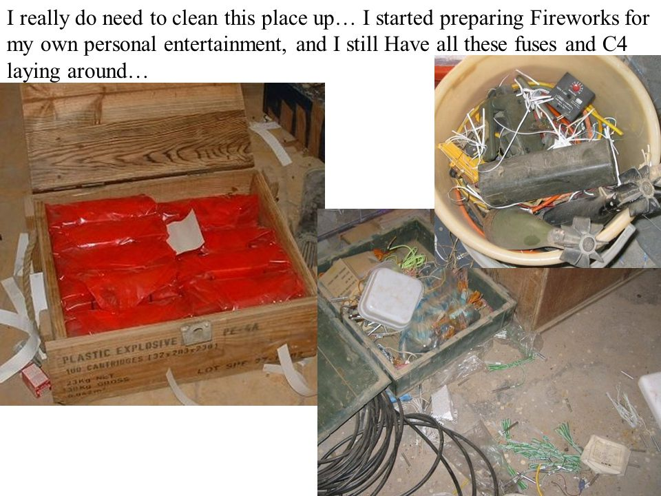 I really do need to clean this place up… I started preparing Fireworks for my own personal entertainment, and I still Have all these fuses and C4 laying around…