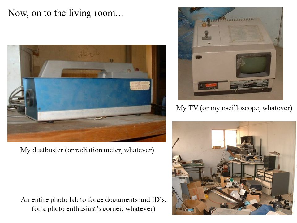 Now, on to the living room… My TV (or my oscilloscope, whatever) My dustbuster (or radiation meter, whatever) An entire photo lab to forge documents and ID's, (or a photo enthusiast's corner, whatever)
