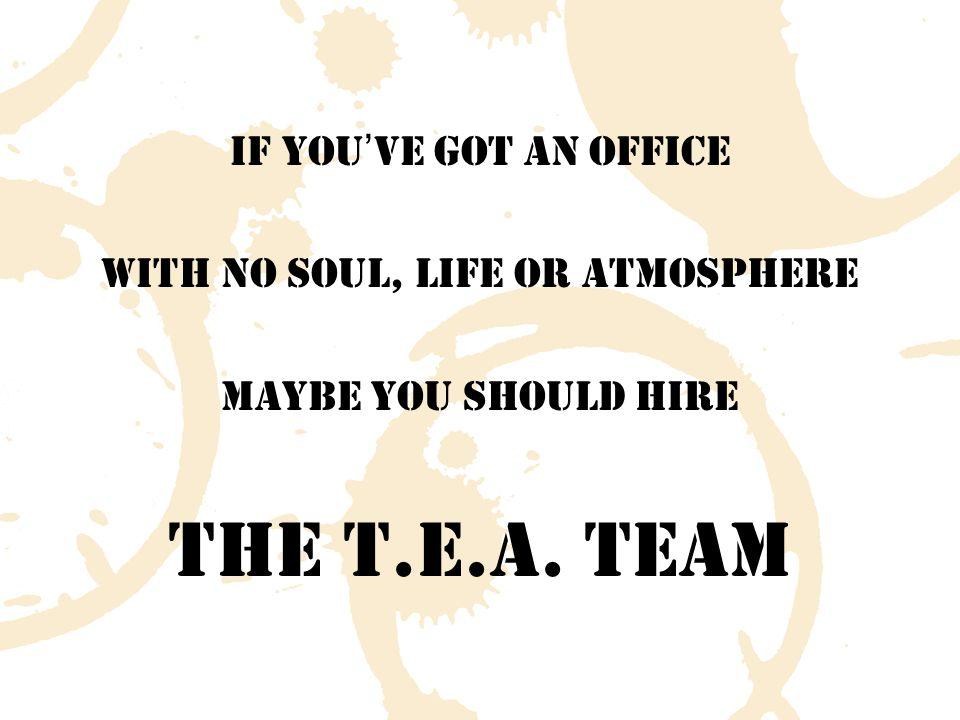 The T.E.A. Team Theory A good team is a tea team Prof.
