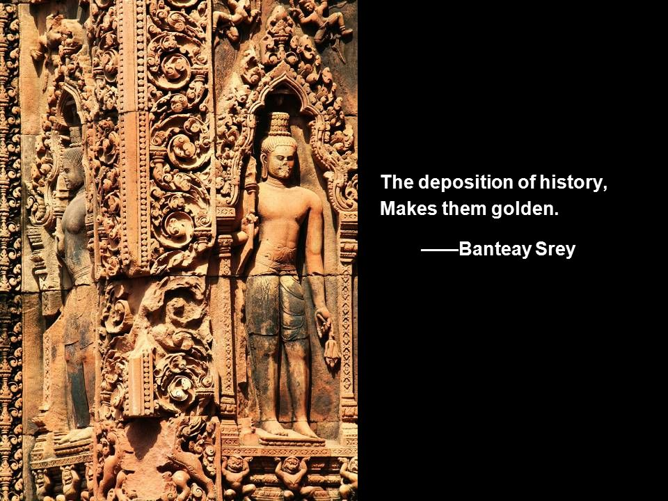 The deposition of history, Makes them golden. ——Banteay Srey