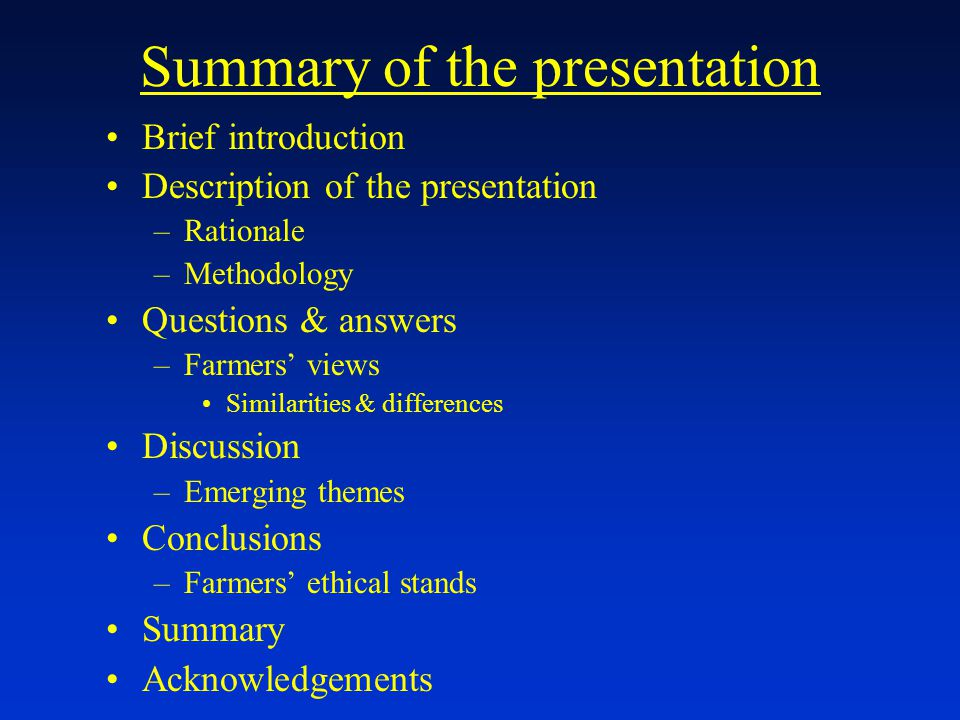 Summary of the presentation Brief introduction Description of the presentation –Rationale –Methodology Questions & answers –Farmers' views Similarities & differences Discussion –Emerging themes Conclusions –Farmers' ethical stands Summary Acknowledgements