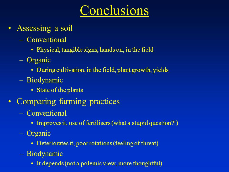 Conclusions Assessing a soil –Conventional Physical, tangible signs, hands on, in the field –Organic During cultivation, in the field, plant growth, yields –Biodynamic State of the plants Comparing farming practices –Conventional Improves it, use of fertilisers (what a stupid question !) –Organic Deteriorates it, poor rotations (feeling of threat) –Biodynamic It depends (not a polemic view, more thoughtful)
